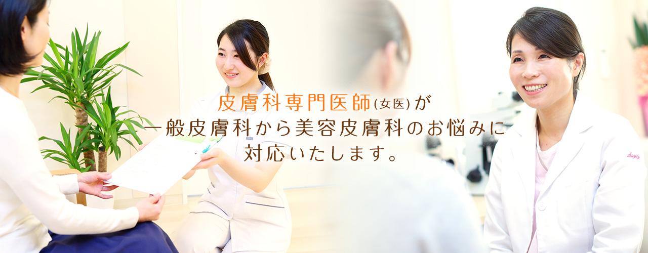皮膚科専門医(女医)が一般皮膚科から美容皮膚科のお悩みに対応いたします。